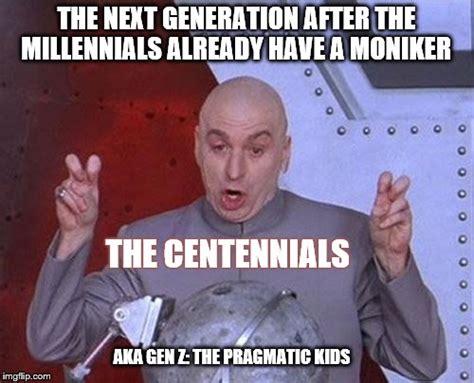 Generation Meme - dr evil laser the centennials are coming the centennials are coming imgflip