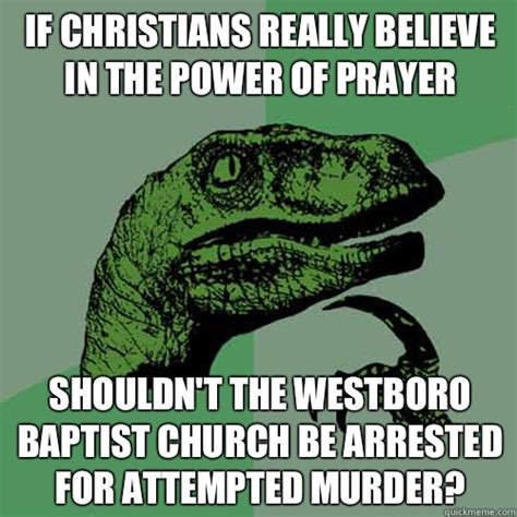 Attempted Murder Meme - if christians really believe in the power of prayer shouldn t the westboro baptist church be