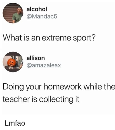 What Is An Meme - alcohol what is an extreme sport allison doing your homework while the teacher is collecting it