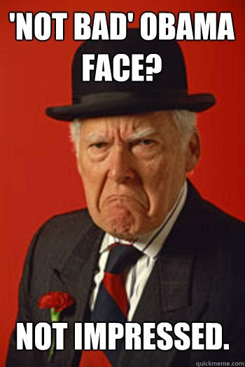 Obama Meme Not Bad - not bad obama face not impressed pissed old guy quickmeme