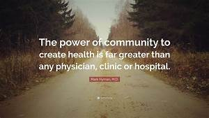 "Mark Hyman, M.D. Quote: ""The power of community to create ..."