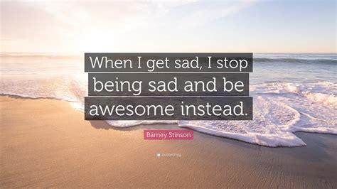 """when I Get Sad, I Stop Being Sad"