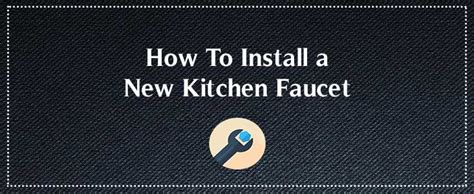 Install New Kitchen Faucet by How To Install A New Kitchen Faucet