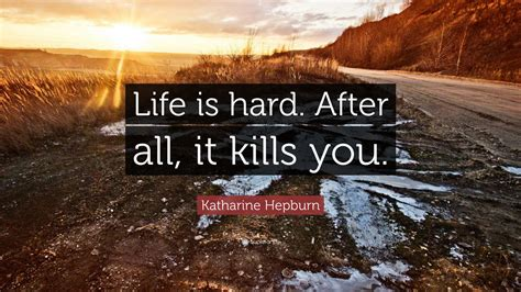 "Yes, your instagram feed may be packed full of. Katharine Hepburn Quote: ""Life is hard. After all, it kills you."" (12 wallpapers) - Quotefancy"