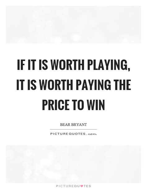 if it is worth it is worth paying the price to