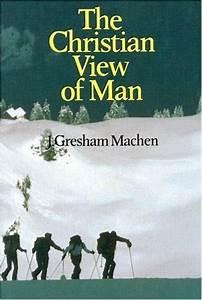 The Christian View of Man by J. Gresham Machen — Reviews ...