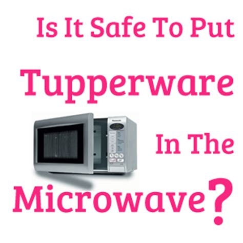 Is It Safe To Put Tupperware In The Microwave It Keeps