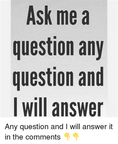Ask Me Any Question by Ask Me A Question Any Question And I Will Answer Any