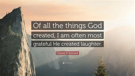 """This is the first step in the wrong direction. Charles R. Swindoll Quote: """"Of all the things God created, I am often most grateful He created ..."""