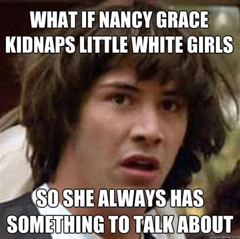 Nancy Meme - what if nancy grace kidnaps little white girls so she always has something to talk about