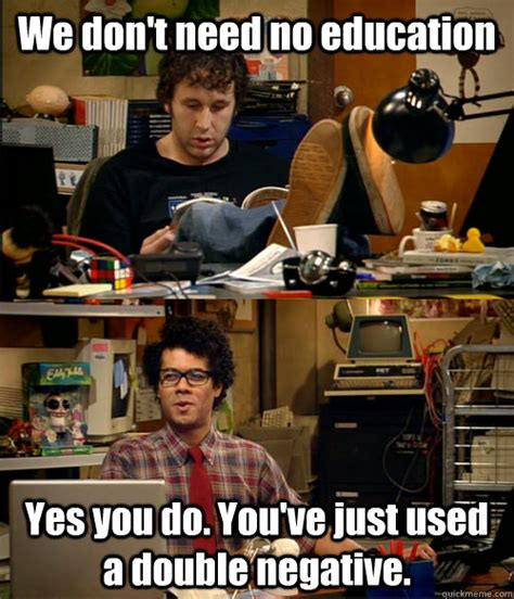 Education Memes - we don t need no education yes you do you ve just used a double negative it crowd education
