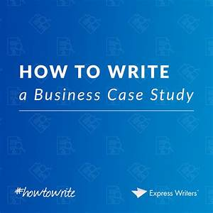 How To Write A Business Case Study  Your Essential Guide