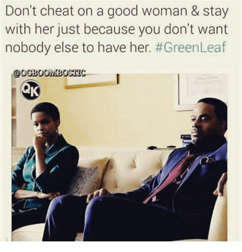 A Good Woman Meme - don t cheat on a good woman stay with her just because you don t want nobody else to have her