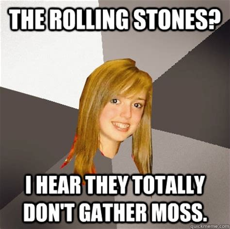 Rolling Stones Meme - the rolling stones i hear they totally don t gather moss musically oblivious 8th grader