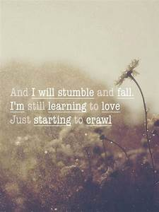 And I stumble and fall. I'm still learning to love, just ...