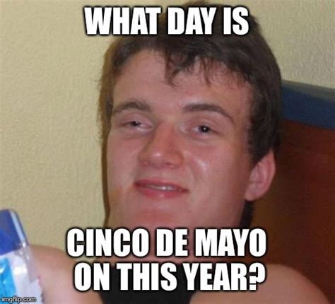 Meme Cinco De Mayo - isn t it on a different day every year imgflip
