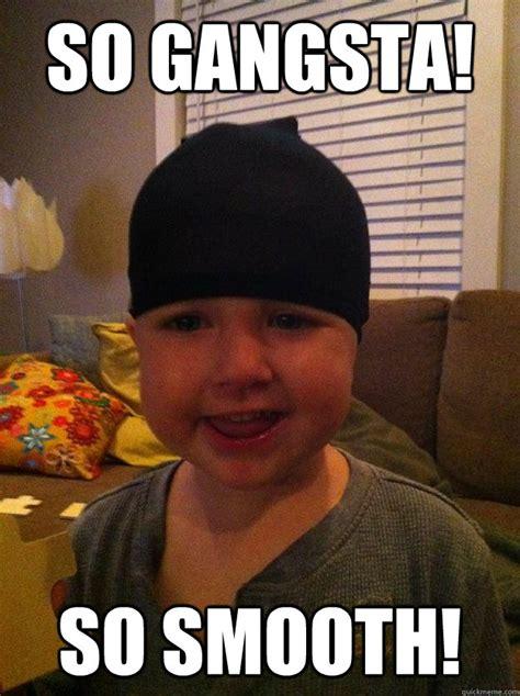 Internet Gangster Meme - so gangsta so smooth gangsta toddler quickmeme
