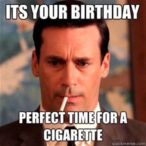 Cigarette Memes - its your birthday perfect time for a cigarette madmen logic quickmeme
