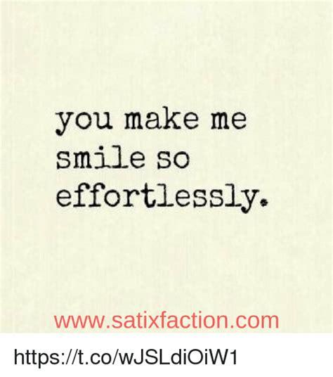 You Make Me Smile Meme - you make me smile so effortlessly wwwsatixfactioncom httpstcowjsldioiw1 meme on sizzle