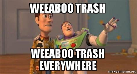 Weeaboo Meme - weeaboo trash weeaboo trash everywhere buzz and woody