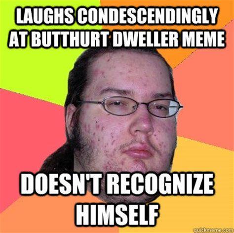 Butthurt Meme - laughs condescendingly at butthurt dweller meme doesn t recognize himself quickmeme