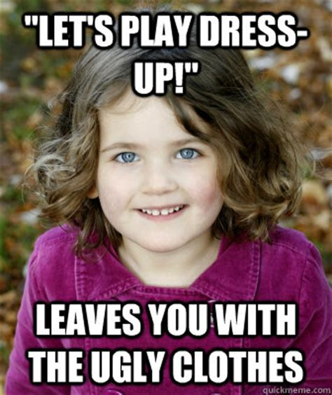 Meme Dress Up - quot let s play dress up quot leaves you with the ugly clothes