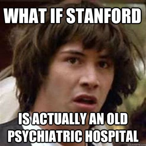 Stanford Meme - what if stanford is actually an old psychiatric hospital conspiracy keanu quickmeme