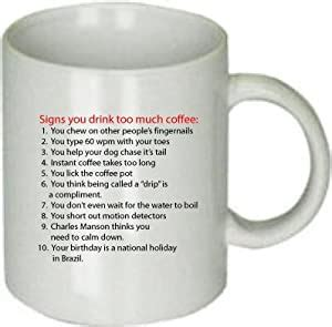 It's actually recommended that people stick to no more than 28 cups of coffee a week, which is about four cups of coffee a day. Funny Gift Signs You Drink Too Much White Ceramic Coffee ...
