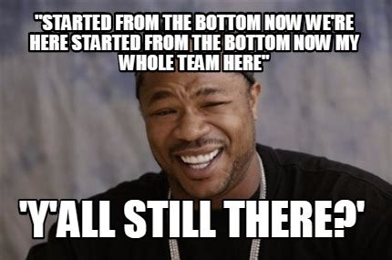 Started From The Bottom Meme - meme creator quot started from the bottom now we re here started from the bottom now my whole tea