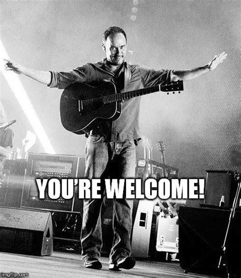 Dave Matthews Band Meme - dave matthews you re welcome imgflip