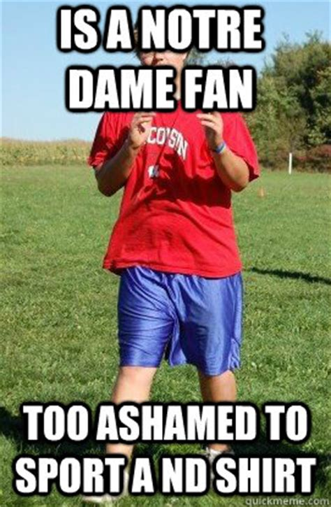Notre Dame Meme - is a notre dame fan too ashamed to sport a nd shirt still single quickmeme