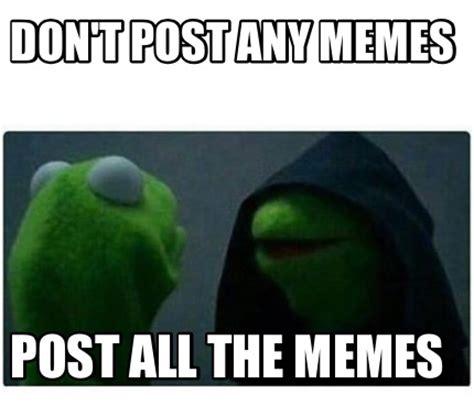 Generate All The Memes - meme creator don t post any memes post all the memes meme generator at memecreator org