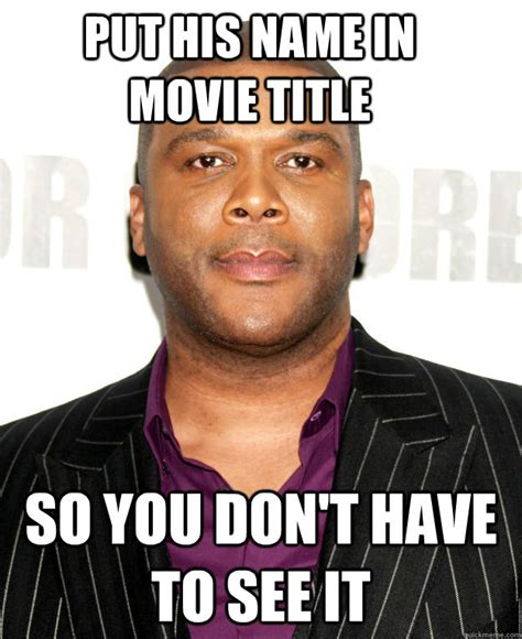 Tyler Memes - put his name in movie title so you don t have to see it good guy tyler perry quickmeme