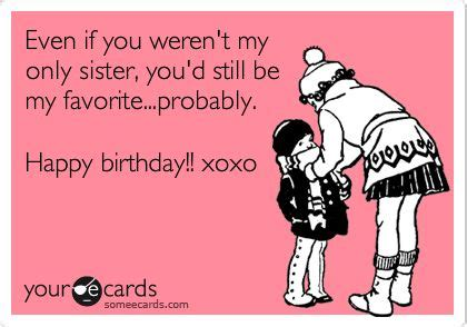 Funny Sister Birthday Meme - even if you weren t my only sister you d still be my favorite probably happy birthday xoxo