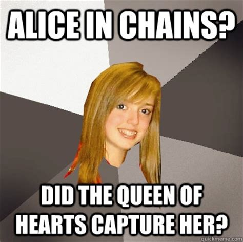 Alice Meme - alice in chains did the queen of hearts capture her musically oblivious 8th grader quickmeme