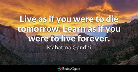 Live As If You Were To Die Tomorrow. Learn As If You Were