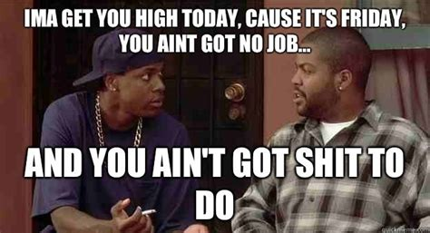 Friday Smokey Meme - smokey and craig quot friday quot ima get you high today cause it s friday you aint got no job