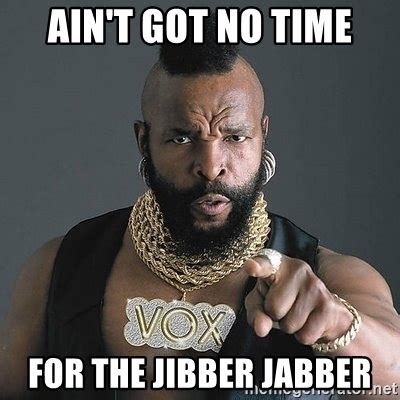 No Time For That Meme - ain t got no time for the jibber jabber mr t meme generator