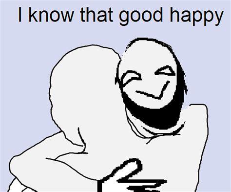 Feel Good Meme - that happy feel good happy know your meme