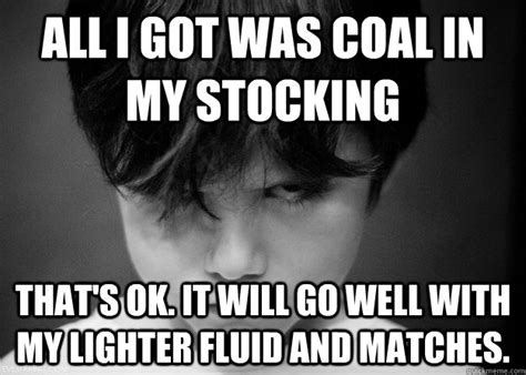 Stocking Meme - all i got was coal in my stocking that s ok it will go well with my lighter fluid and matches