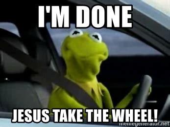 Jesus Take The Wheel Meme - i m done jesus take the wheel kermit driving meme