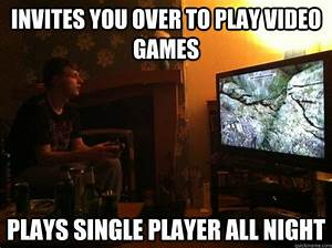 Invites you over to play video games Plays single player ...
