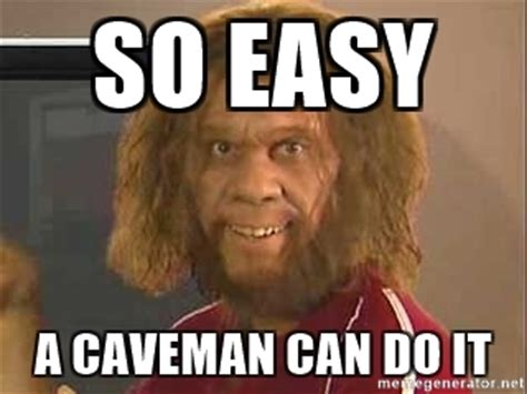 Easy Meme Maker - so easy a caveman can do it geico caveman meme generator