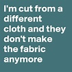 I'm cut from a different cloth and they don't make the ...