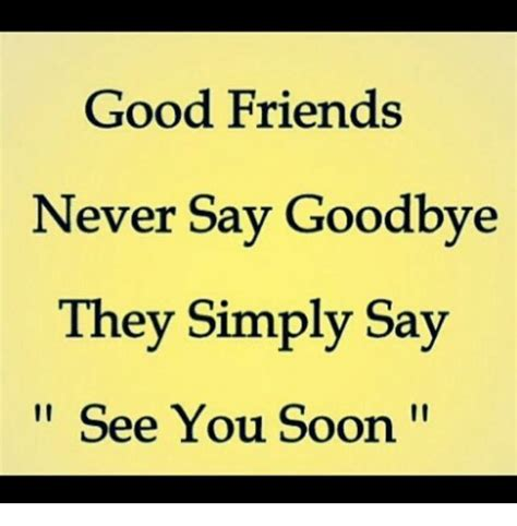 Good Friends Meme - good friends never say goodbye they simply say see you soon friends meme on sizzle