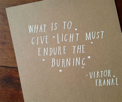 What Is To Give Light Must Endure Burning - 16 best quotes victor e frankel images on
