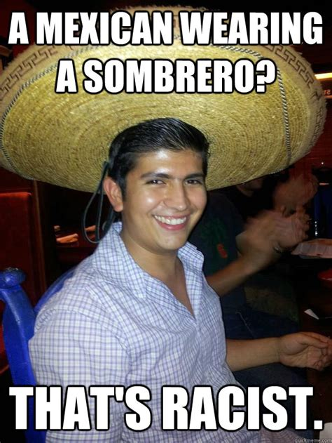 Mexican Sombrero Meme - a mexican wearing a sombrero that s racist racist mexican quickmeme