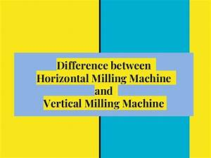 Difference between Horizontal milling machine and Vertical ...