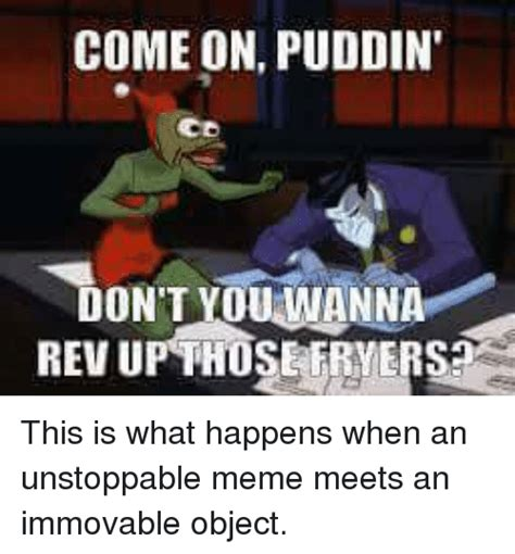 Unstoppable Meme - come on puddin don t ouwanna this is what happens when an unstoppable meme meets an immovable