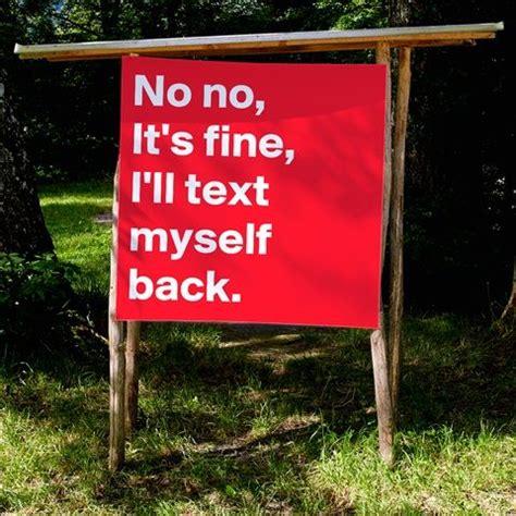 No Text Back Meme - print 171 no no it s fine i ll text myself back 187 boldomatic shop quotes pinterest texts